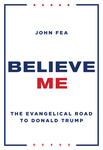 Believe Me: The Evangelical Road to Donald Trump by John Fea