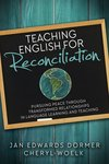 Teaching English for Reconciliation: Pursuing Peace through Transformed Relationships in Language Learning and Teaching by Jan Dormer and Cheryl Woelk