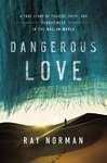 Dangerous Love: A True Story of Tragedy, Faith, and Forgiveness in the Muslim World by Ray Norman