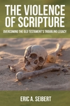 The Violence of Scripture: Overcoming the Old Testament's Troubling Legacy by Eric A. Seibert