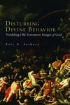 Disturbing Divine Behavior: Troubling Old Testament Images of God by Eric A. Seibert