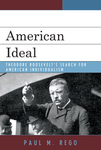 American Ideal: Theodore Roosevelt's Search for American Individualism by Paul Rego