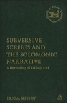 Subversive Scribes and the Solomonic Narrative: A Rereading of 1 Kings 1-11 by Eric A. Seibert